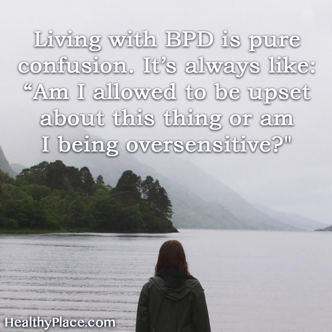 "BPD quote - Living with BPD is pure confusion. It's always like: ""Am I allowed to be upset about this thing or am I being oversensitive?."