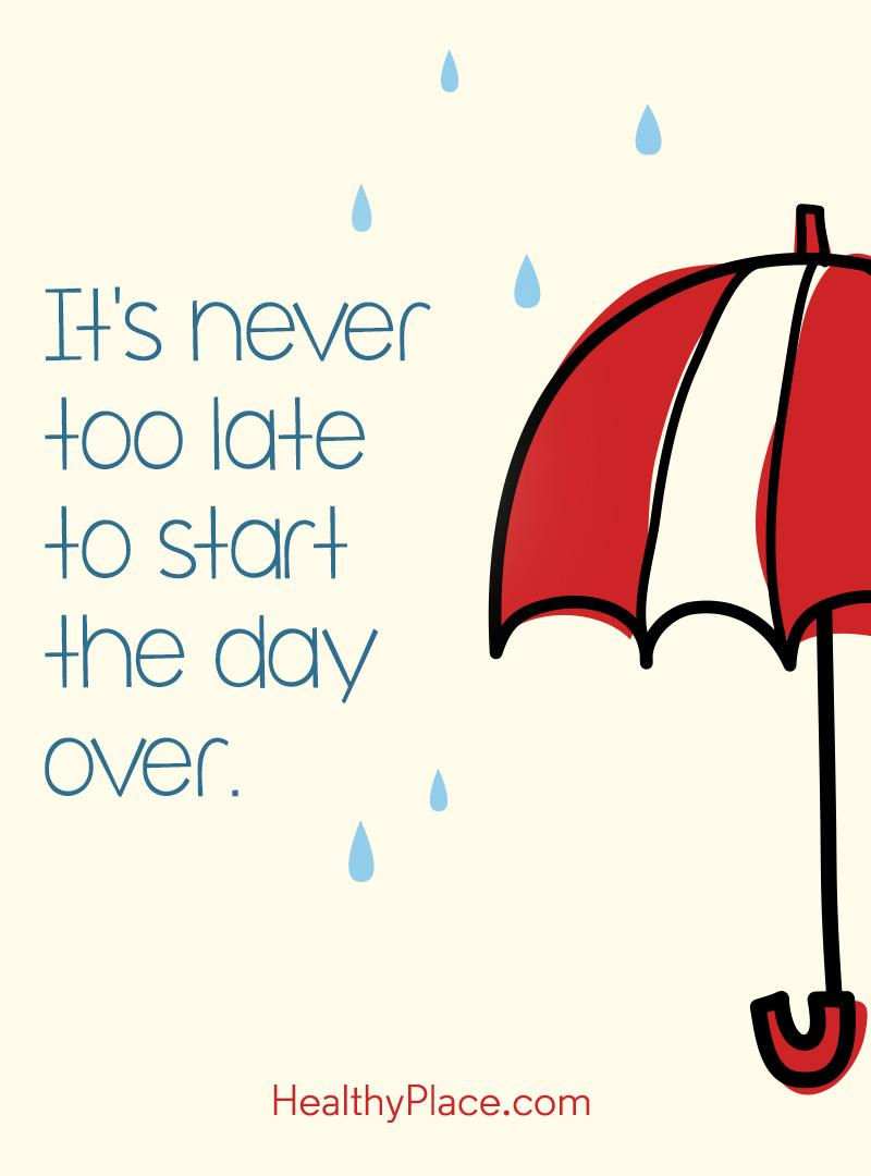Quote about BPD - It's never too late to start the day over.