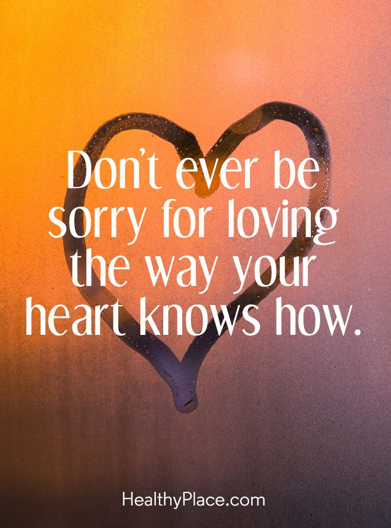 Quote about BPD - Do't ever be sorry for loving the way your heart knows how.
