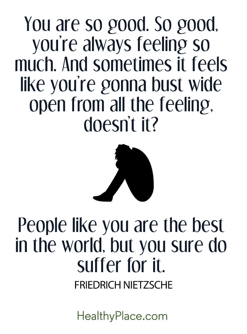 Quote about BPD - You are so good. So good, you're always feeling so much. And sometimes it feels like you're gonna bust wide open from all the feeling, doesn't it? People like you are the best in the world, but you sure do suffer for it.