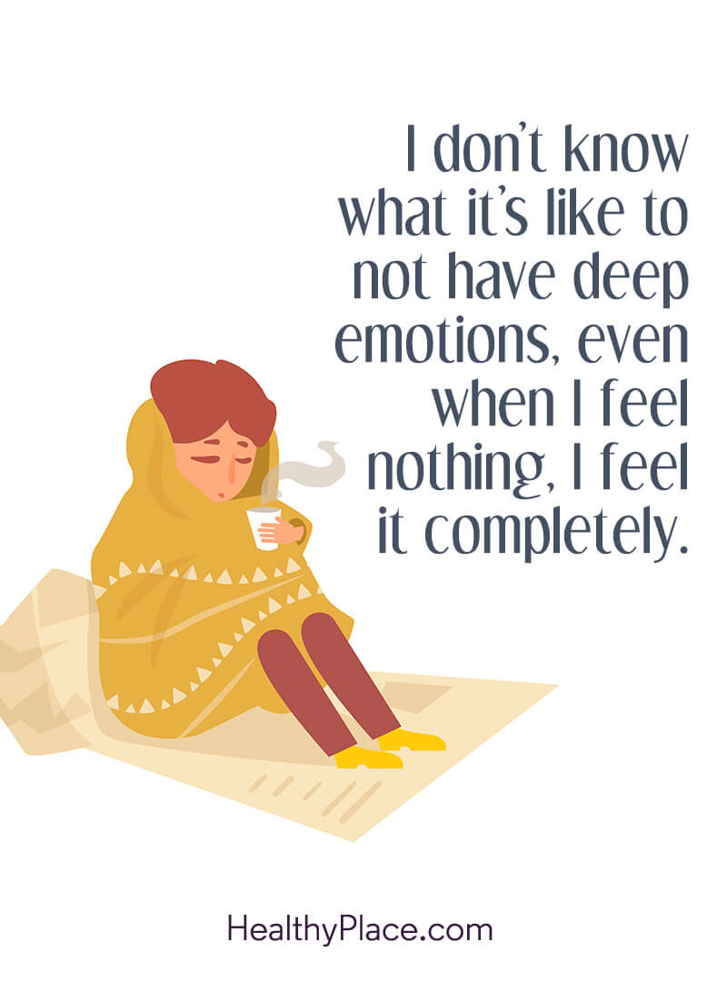 BPD quote - I don't know what it's like to not have deep emotions, even when I feel nothing, I feel it completely.