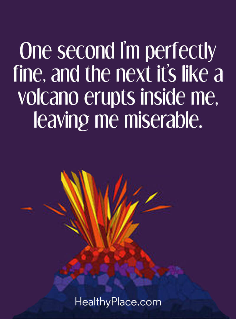 BPD quote - One second I'm perfectly fine, and the next it's like a volcano erupts inside me, leaving me miserable.