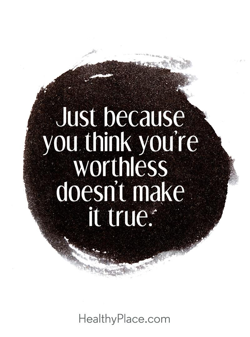 Quote on depression - Just because you think you're worthless doesn't make it true.