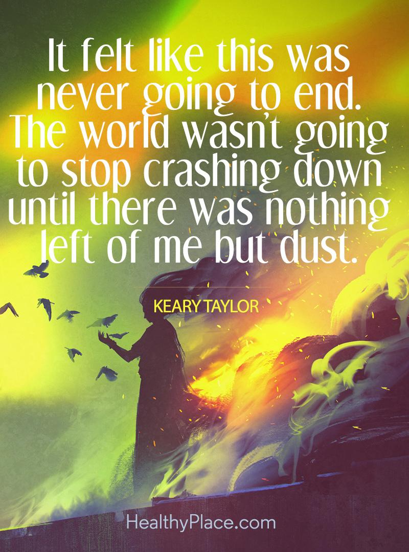 Depression quote - It felt like this was never going to end. The world wasn't going to stop crashing down until there wa nothing left of me but dust.