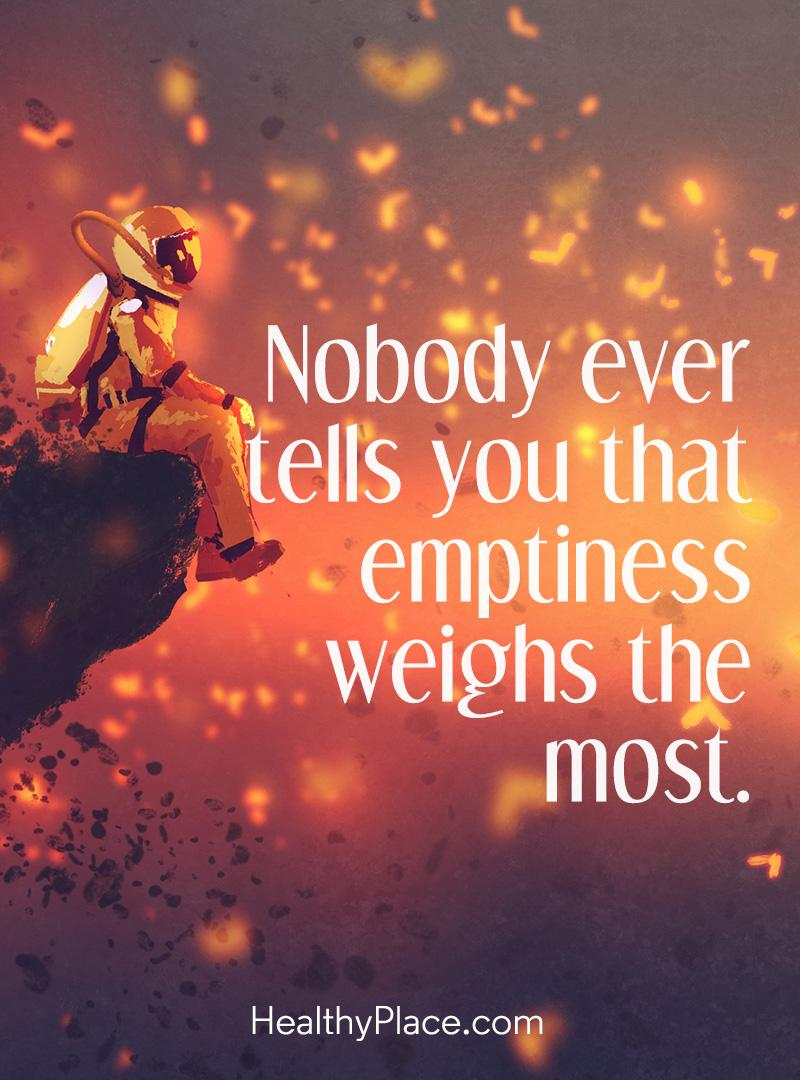 Depression quote - Nobody ever tells you that emptiness weighs the most.