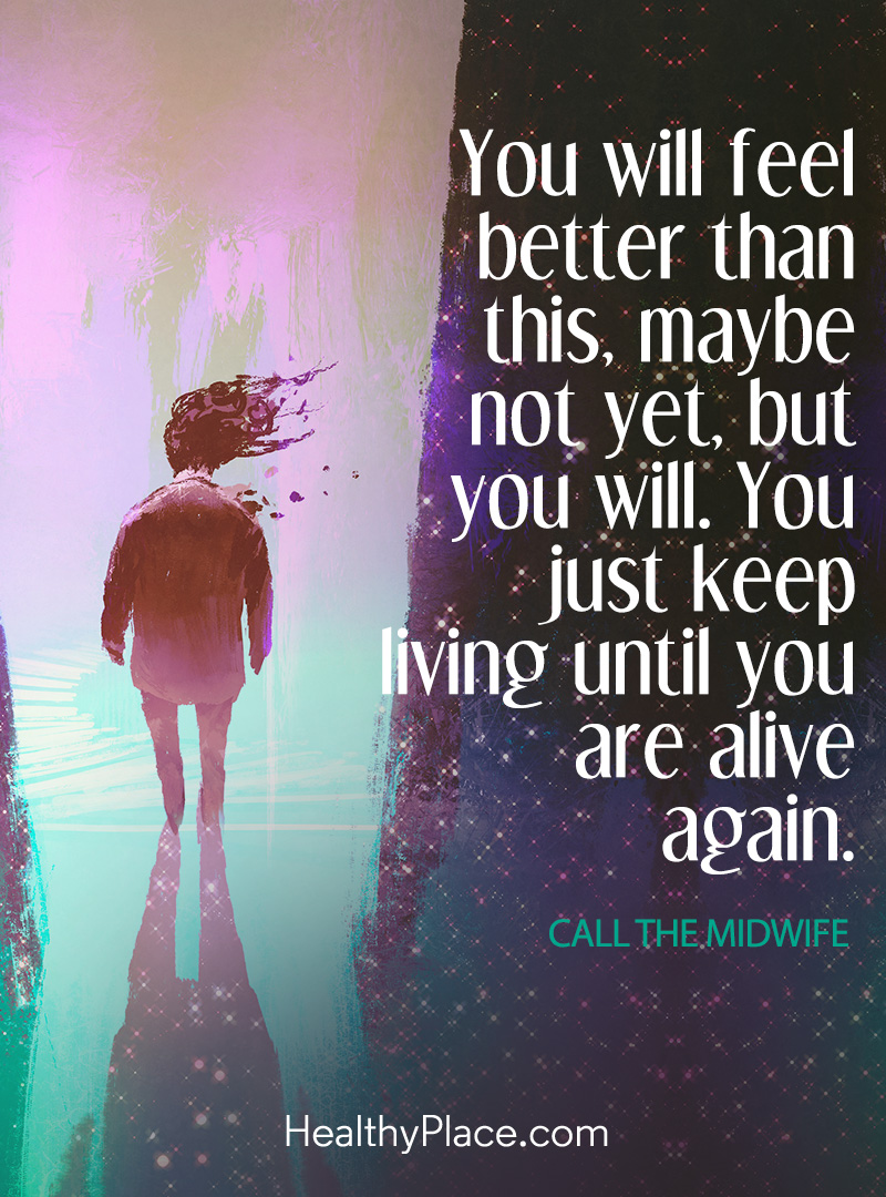 Depression quote - You will feel better than this, maybe not yet, but you will. You just keep living until you are alive again.