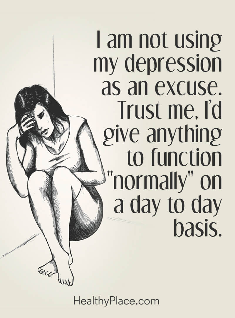 "Depression quote - I am not using my depression as an excuse. Trust me, I'd give anything to function ""normally"" on a day to day basis."
