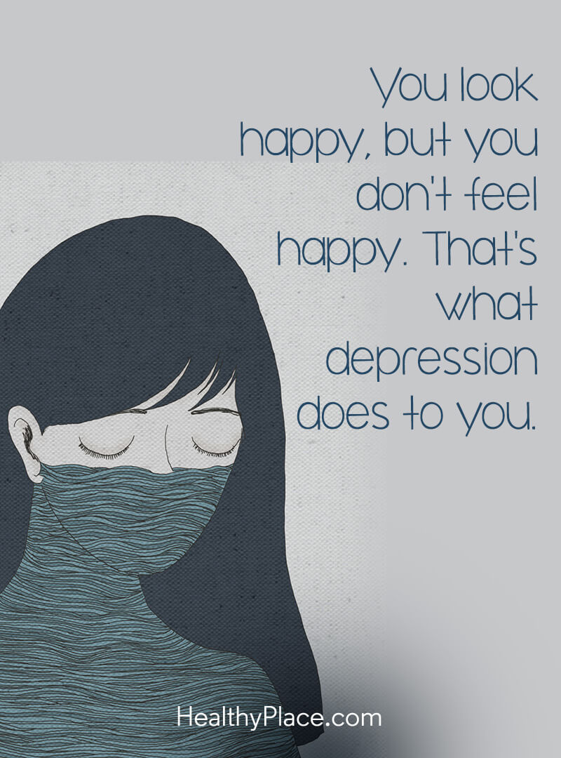 Bipolar quote - You look happy, but you don't feel happy. That's what depression does to you.