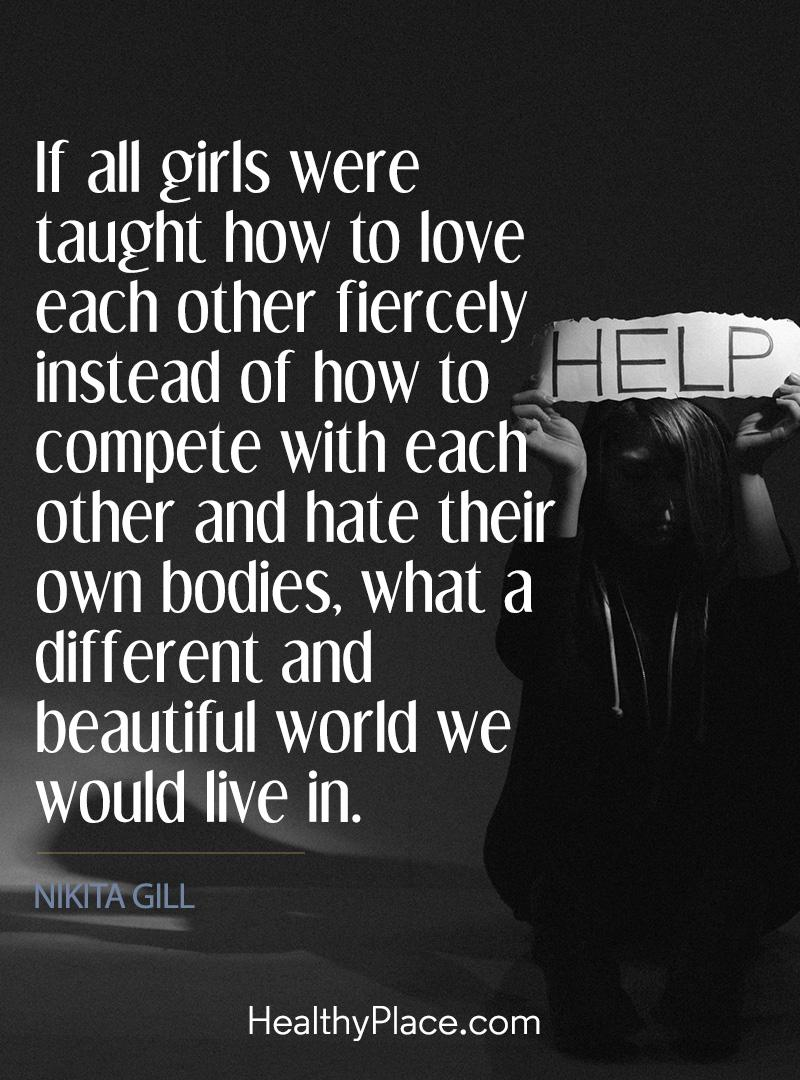 Eating disorders quote - If all girls were taught how to love each other fiercely instead of how to complete with each other and hate their own bodies, what a different and beautiful world we would live in.