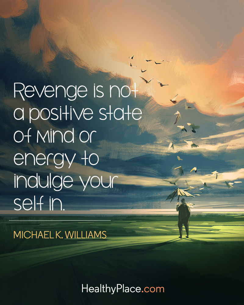 Mental illness quote - Revenge is not a positive state of mind or energy to indulge your self in.Illness quote 2 1 healthyplace