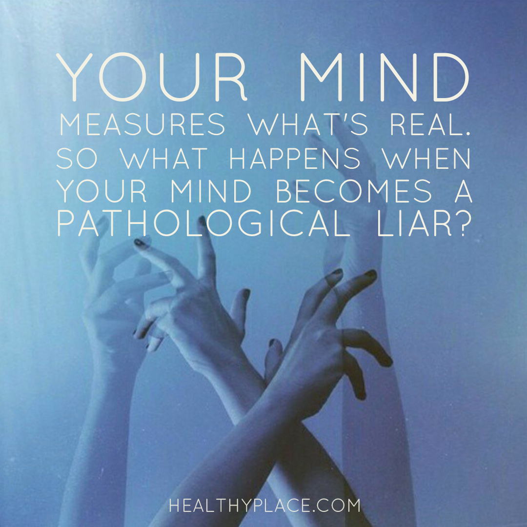 Mental illness quote - Your mind measures what's real. So what happens when your mind becomes a pathological liar?.