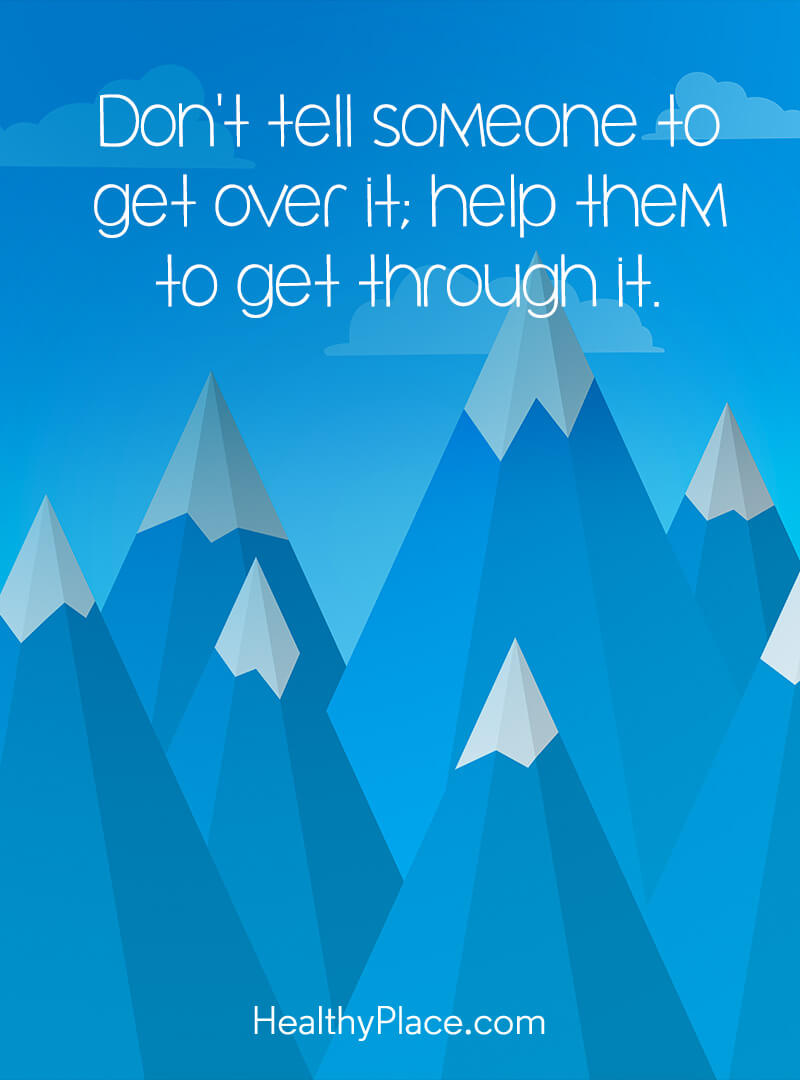 Mental illness quote - Don't tell someone to get over it; help them to get through it.