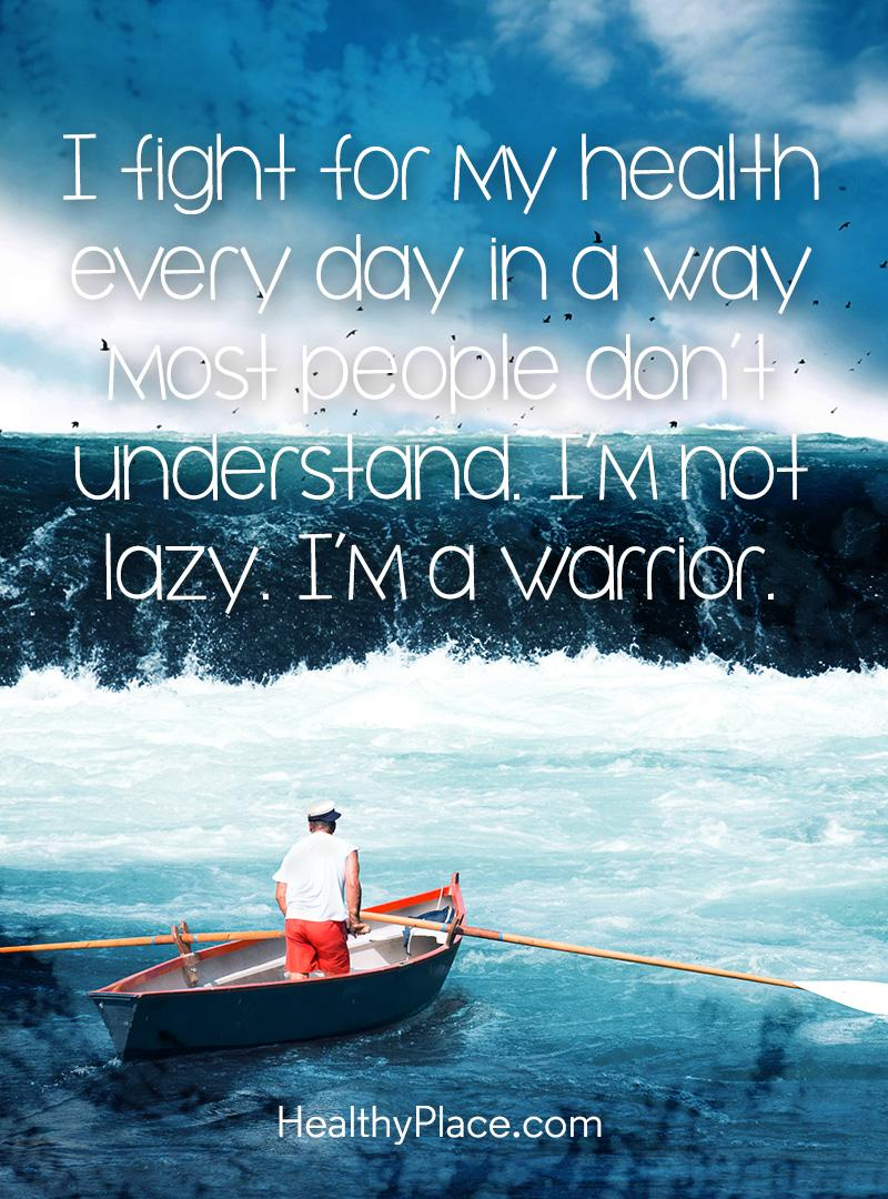 Quote on mental health - I fight for my health every day in a way most people don't understand. I'm not lazy. I'm a warrior.