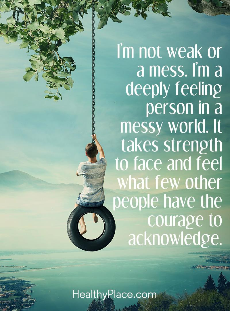 Mental illness quote - I'm not weak or mess. I'm a deeply feeling person in a messy world. It takes strength to face and feel what few other people have the courage to acknowledge.