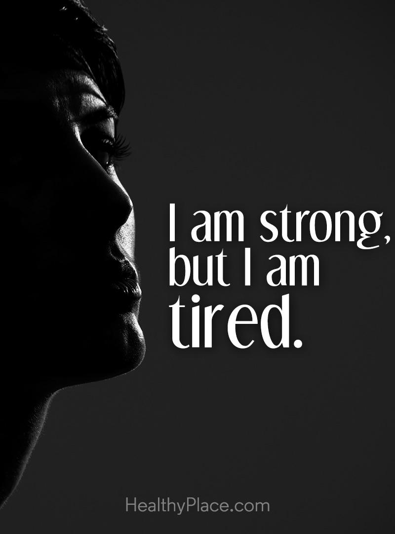 Mental illness quote - I am strong, but I am tired.