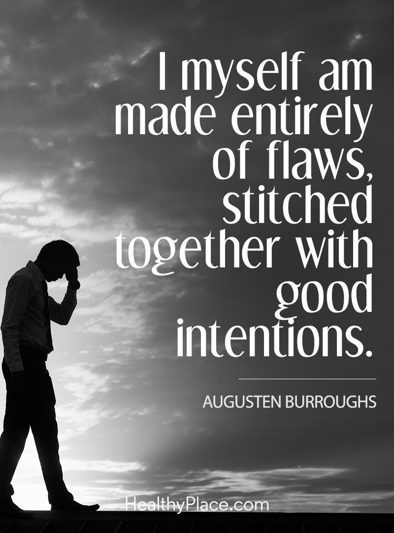 Mental illness quote - I myself am made entirely of flaws stitched together with good intentions.