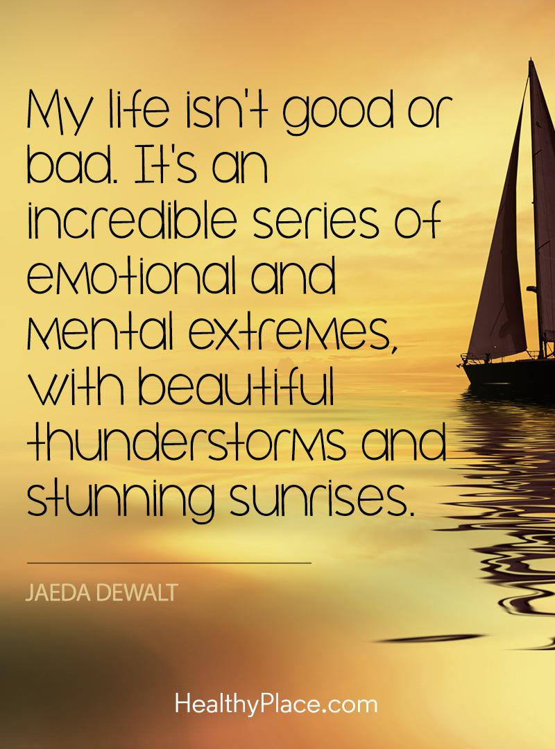 Quote on mental health - My life isn't good or bad. It's an incredible series of emotional and mental extremes, with beautiful thunderstorms and stunning sunrises.
