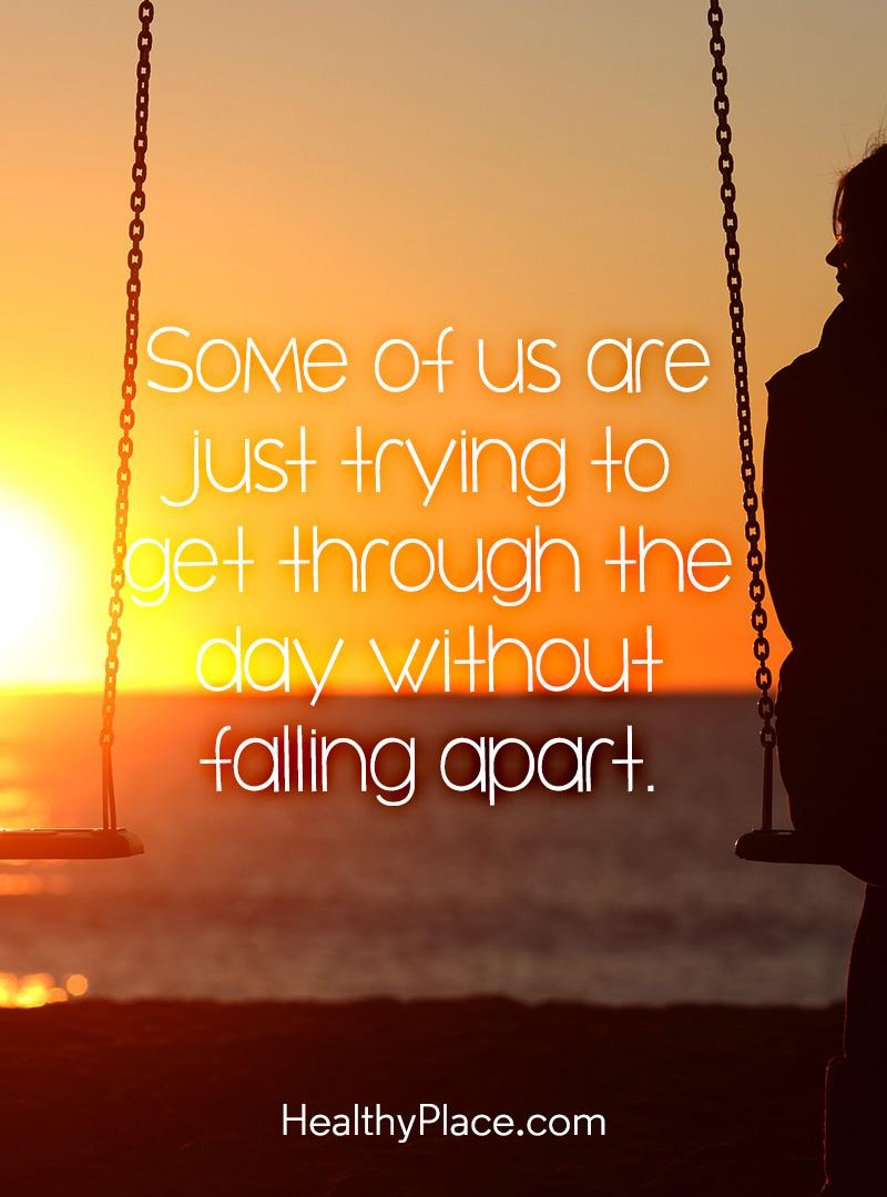 Mental illness quote - Some of us are just trying to get through the day without falling apart.