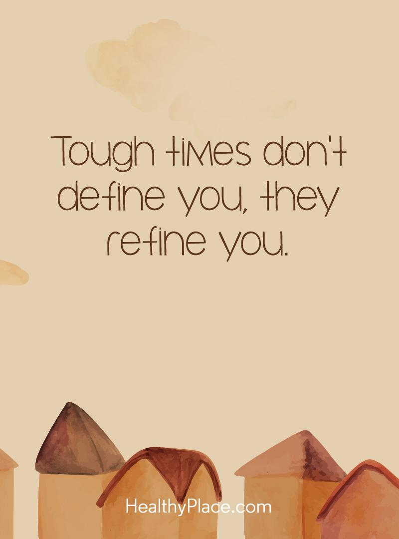 Mental illness quote - Tough times don't define you, they refine you.