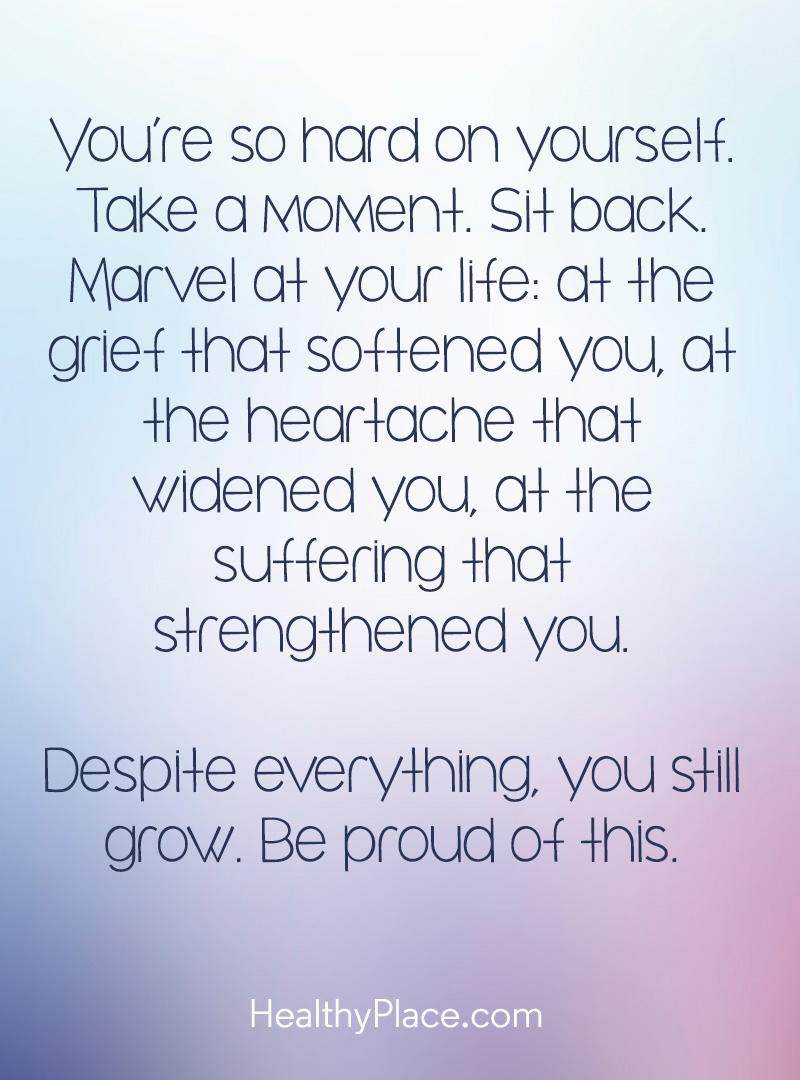 Mental illness quote - You're so hard on yourself. Take a moment. Sit back. Marvel at your life: at the grief that softened you, at the heartache that widened you, at the suffering that strengthened you. Despite everything, you still grow. Be proud of this.
