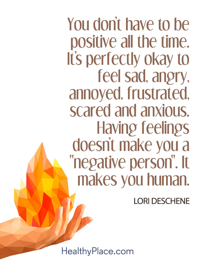 Quote on mental health - You don't have to be positive all the time. It's perfectly okay to feel sad, angry, annoyed, frustrated, scared and anxious. Having feelings doesn't make you a negative person. It makes you human.