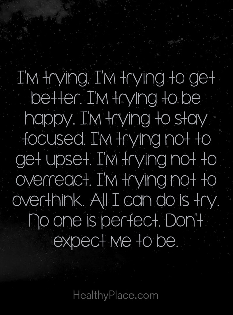 Quote on mental health - I'm trying. I'm trying to get better. I'm trying to be happy. I'm trying to stay focused. I'm trying not to get upset. I'm trying not to overreact. I'm trying not to overthink. All I can do is try. No one is perfect. Don't expect me to be.
