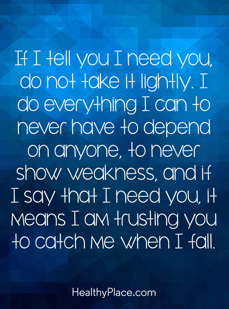 Quote on mental health - If I tell you I need you, do not take it lightly. I do everything I can to never have to depend on anyone, to never show weakness, and if I say that I need you, it means I am trusting you to catch me when I fall.