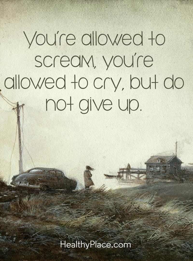 Quote on mental health - You're allowed to scream, you're allowed to cry, but do not give up.