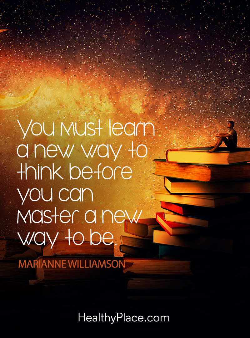 Mental illness quote - You must learn a new way to think before you can master a new way to be.