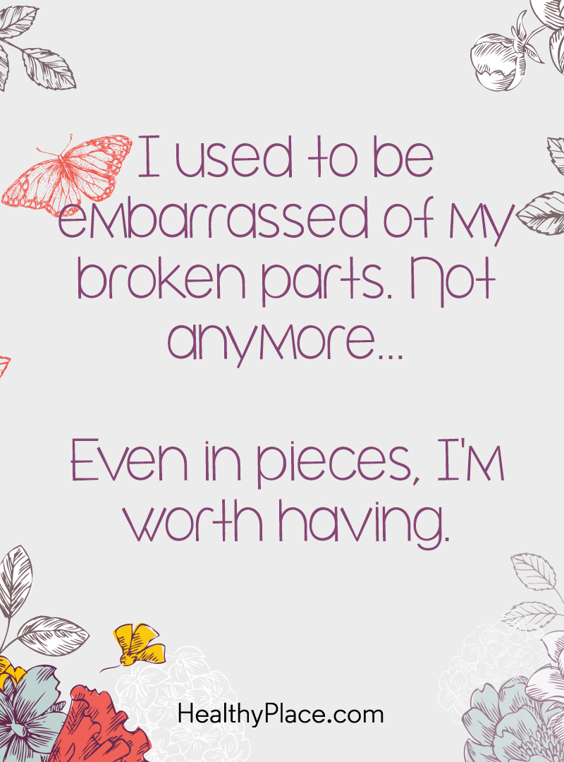 Quote on mental health - I used to be embarrassed of my broken parts. Not anymore…Even in pieces, I'm worth having.