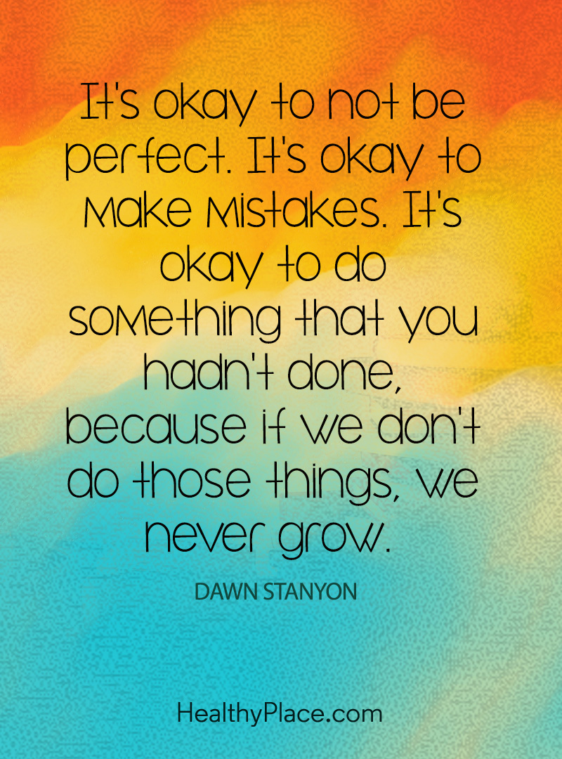 Mental illness quote - It's okay to not be perfect. It's okay to make mistakes. It's okay to do something that you hadn't done, because if we don't do those things, we never grow.