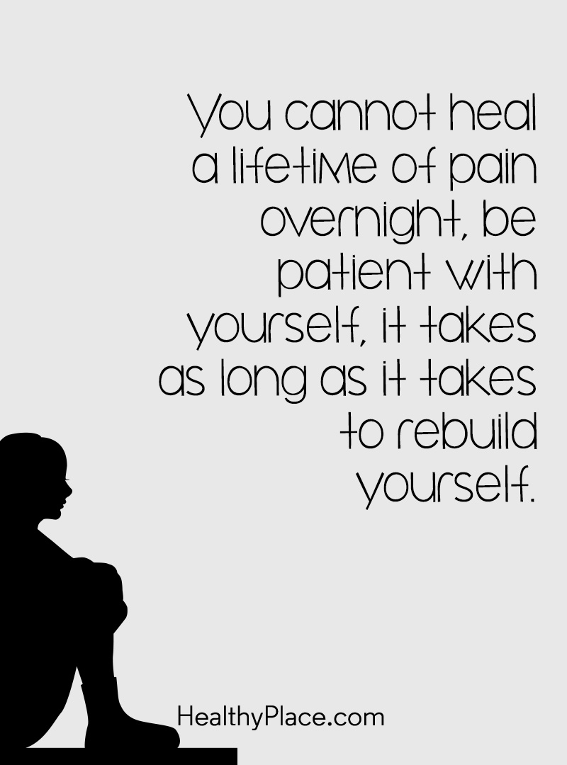 Quote on mental health - You cannot heal a lifetime of pain overnight, be patient with yourself, it takes as long as it takes to rebuild yourself.