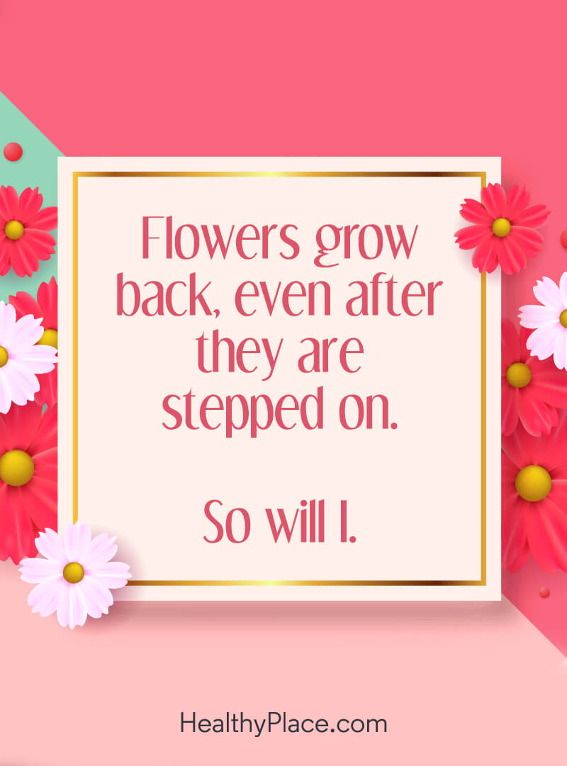 Mental illness quote - Flowers grow back, even after they are stepped on. So will I.