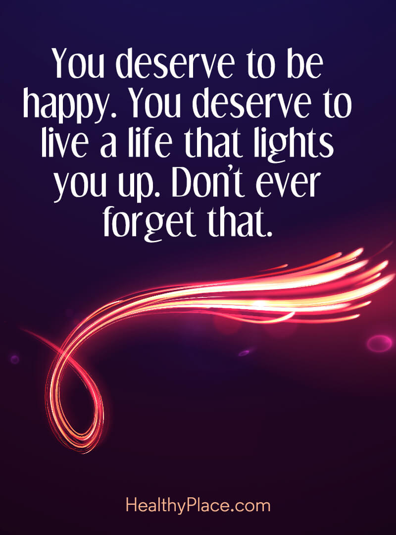 Quote on mental health - You deserve to be happy. You deserve to live a life that lights you up. Don't ever forget that.