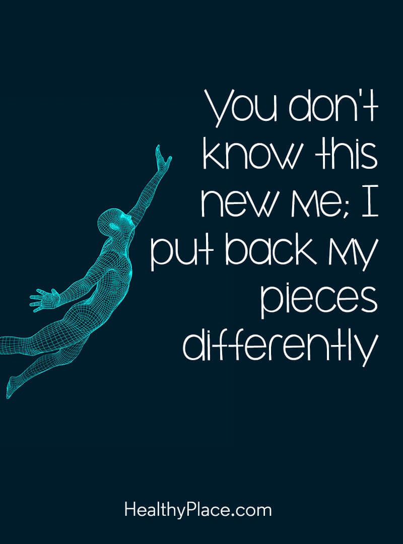 Mental illness quote - You don't know this new me; I put back my pieces differently.