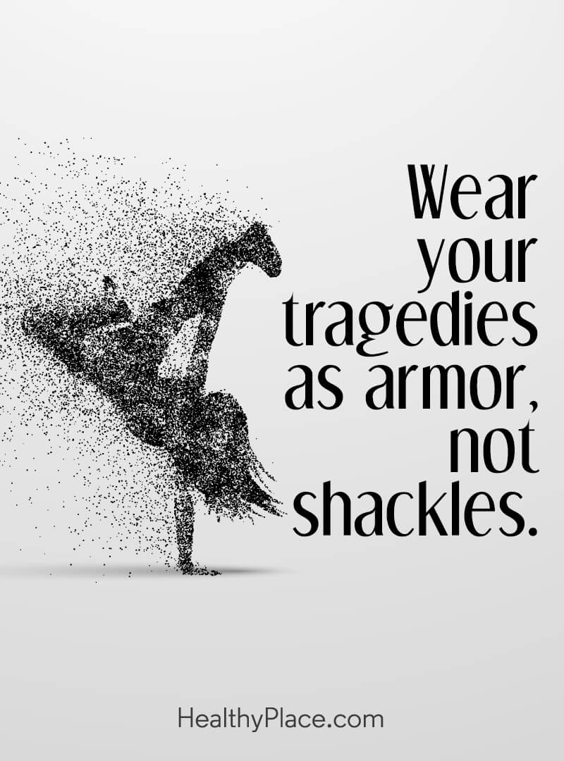 Mental illness quote - Wear your tragedies as armor, not shackles.