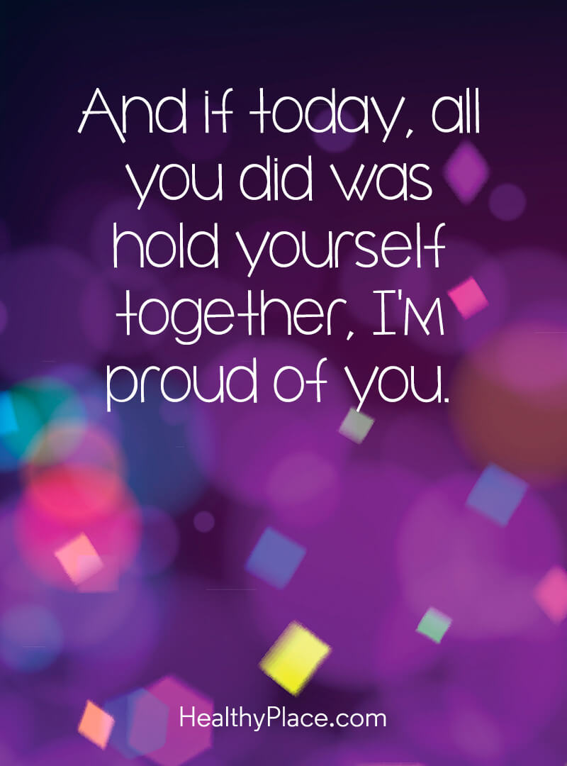 Quote on mental health - And if today, all you did was hold yourself together, I'm proud of you.