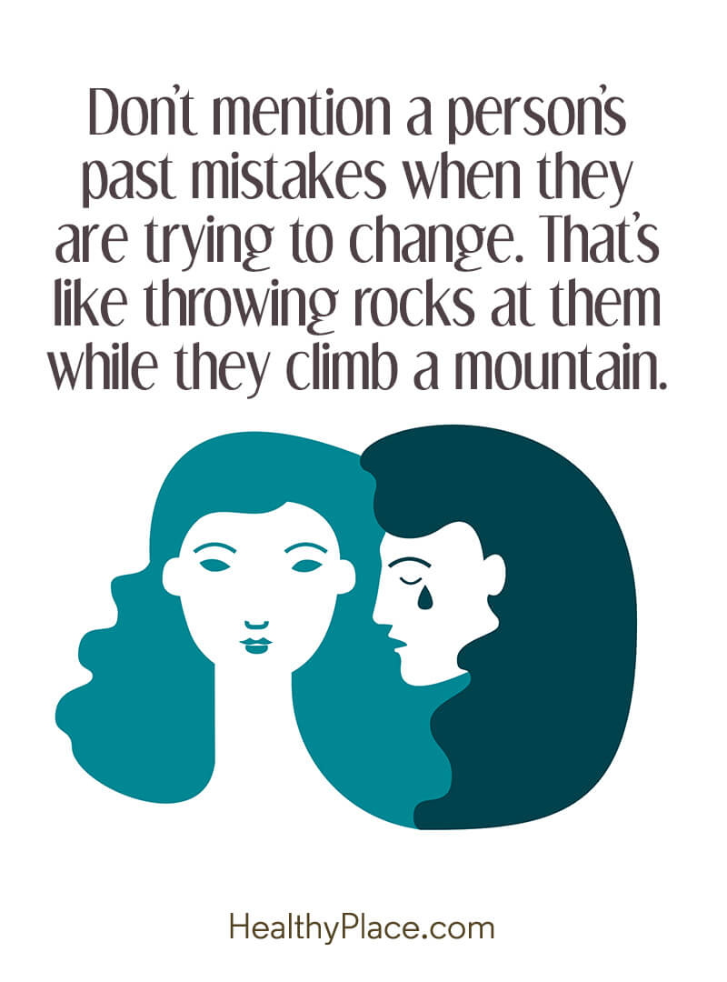 Mental illness quote - Don't mention a person's past mistakes when they are trying to change. That's like throwing rocks at them while they.