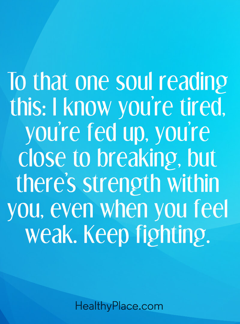 Mental illness quote - To that one soul reading this: I know you're tired, you're fed up, you're close to breaking, but there's strength within you, ever when you feel weak. Keep fighting.