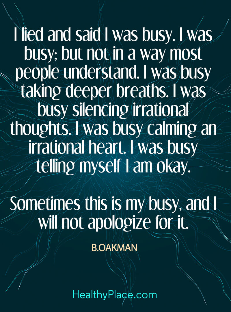 Quote on mental health - I lied and said I was busy. I was busy; but not in a way most people understand. I was busy taking deeper breaths. I was busy silencing irrational thoughts. I was busy calming an irrational heart. I was busy telling myself I am okay. Sometimes this is my busy, and I will not apologize for it.