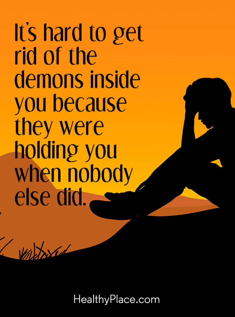 Mental illness quote - It's hard to get rid of the demons inside you because they were holding you when nobody else did.