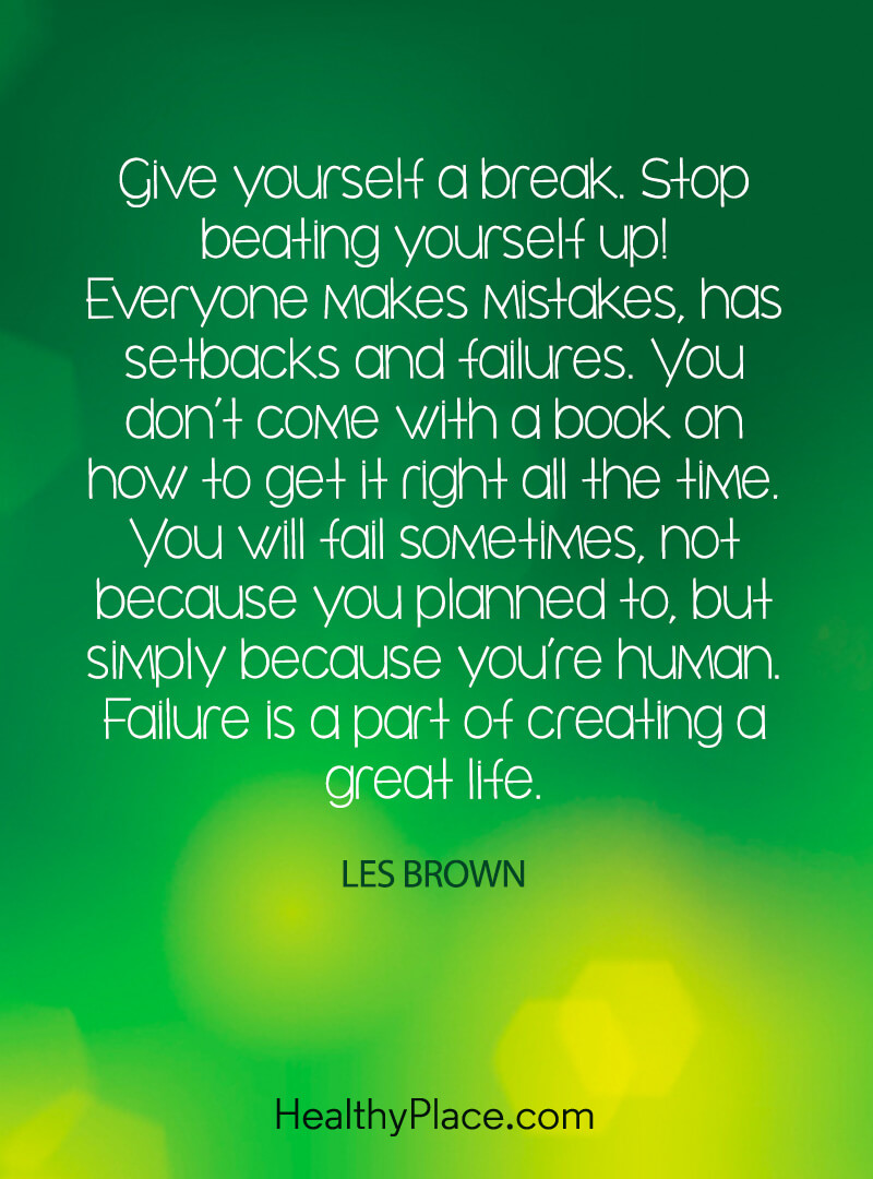 Mental illness quote - Give yourself a break. Stop beating yourself up!. Everyone makes mistakes, has setbacks and failures. You don't come with a book on how to get it right all the time. You will fail sometimes, not because you planned to, but simply because you're human. Failure is a part of creating a great life.