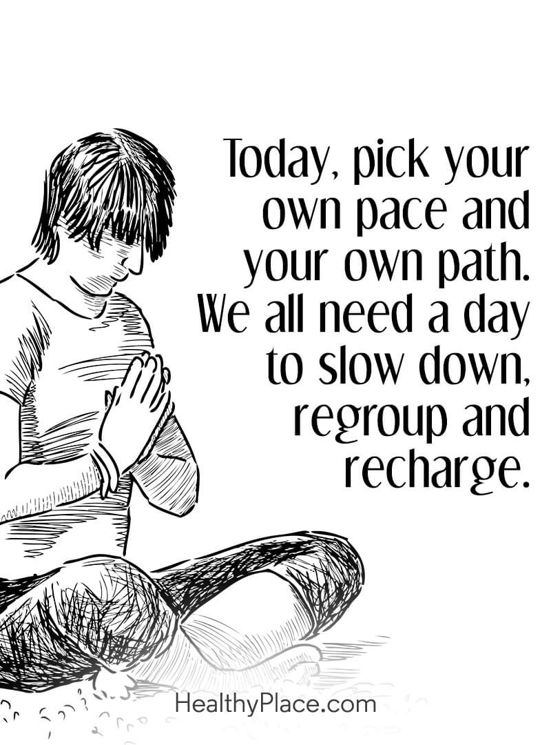Mental illness quote - Today, pick your own pace and your own path. We all need a day to slow down, regroup and recharge.