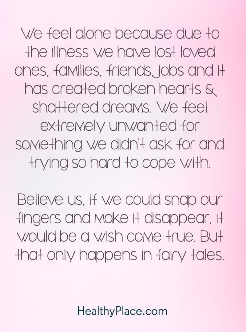 Quote on mental health - We feel alone because due to the illness we have lost loved ones, families, friends, jobs, and it has created broken hearts & shattered dreams. We feel extremely unwanted for something we didn't ask for and trying so hard to cope with. Believe us, if we could snap our fingers and make it disappear, it would be a wish come true. But that only happens in fairy tales.