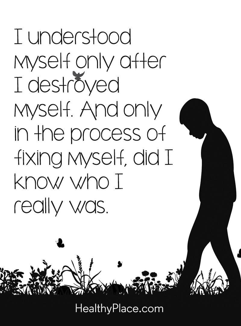 Mental illness quote - I understood myself only after I destroyed myself. And only in the process of fixing myself, did I know who I really was.