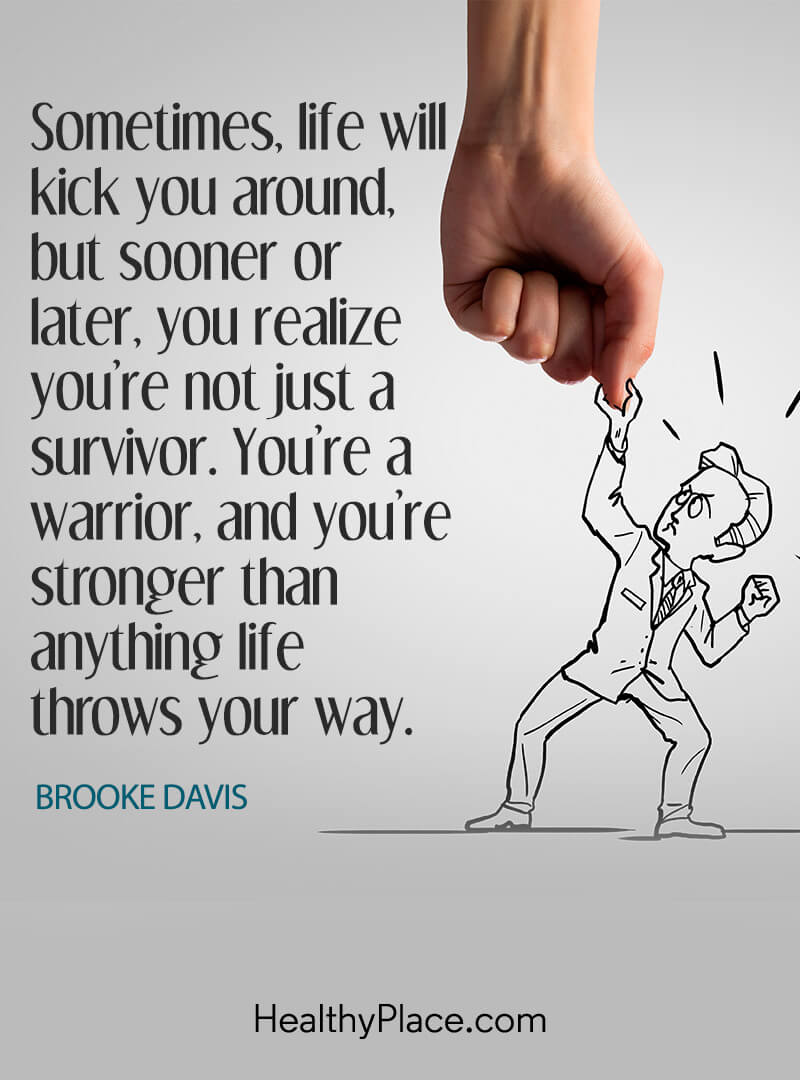 Quote on mental health - Sometimes, life will kick you around, but sooner or later, you realize you're not just a survivor. You're a warrior, and you're stronger than anything life throws your way.
