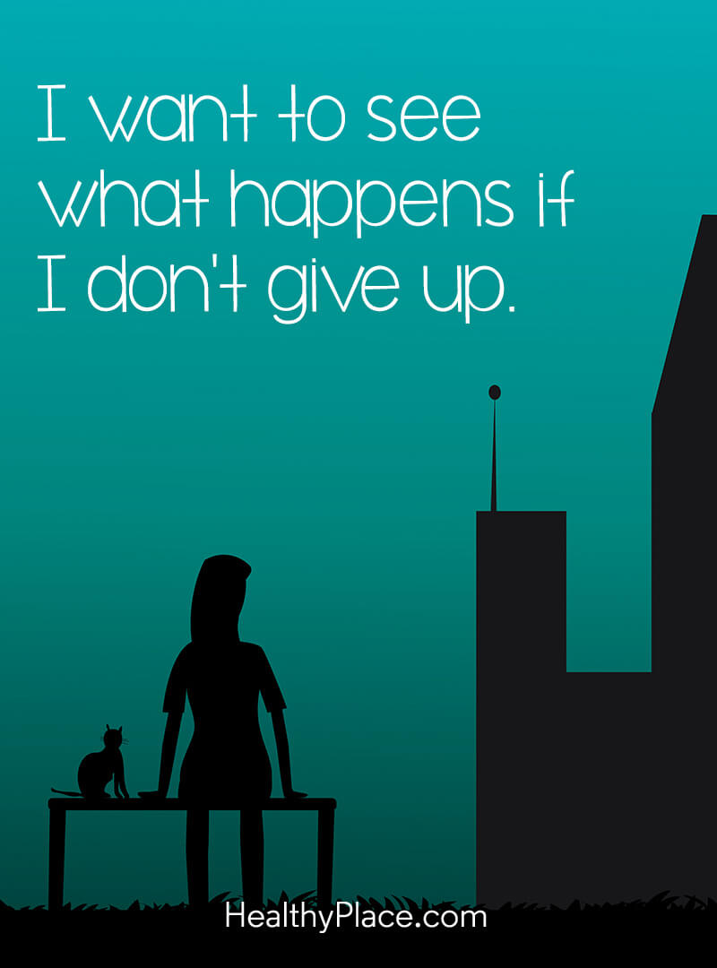 Mental illness quote - I want to see what happens if I don't give up.