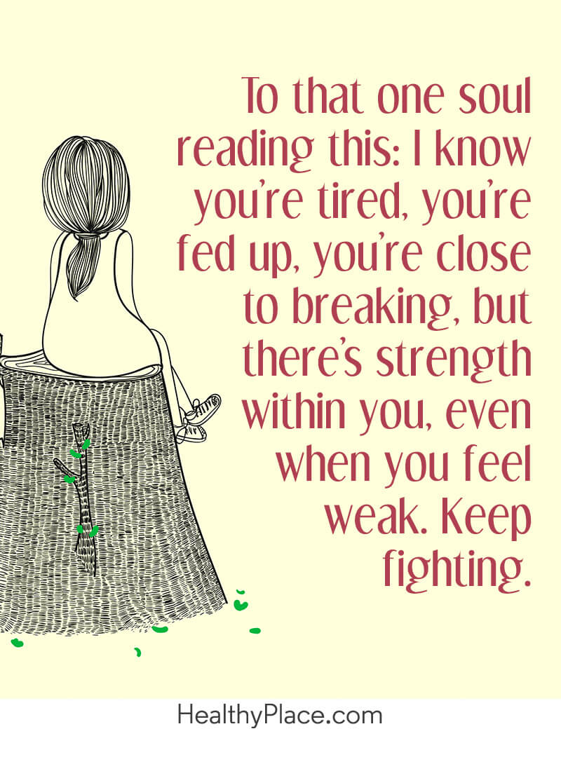 Mental illness quote - To that one soul reading this: I know you're tired, you're fed up, you're close to breaking, but there's strength within you, even when you feel weak. Keep fighting.
