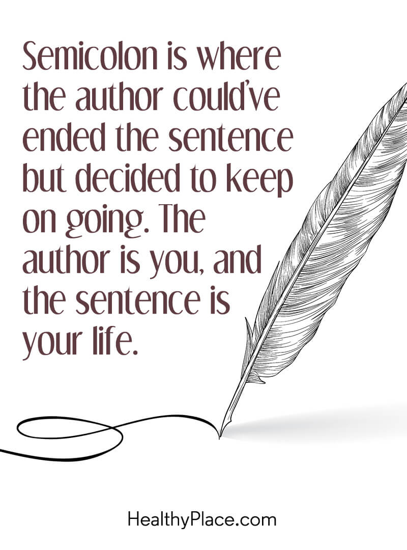 Mental illness quote - Semicolon is where the author could've ended the sentence but decided to keep on going. The author is you, and the sentence is your life.
