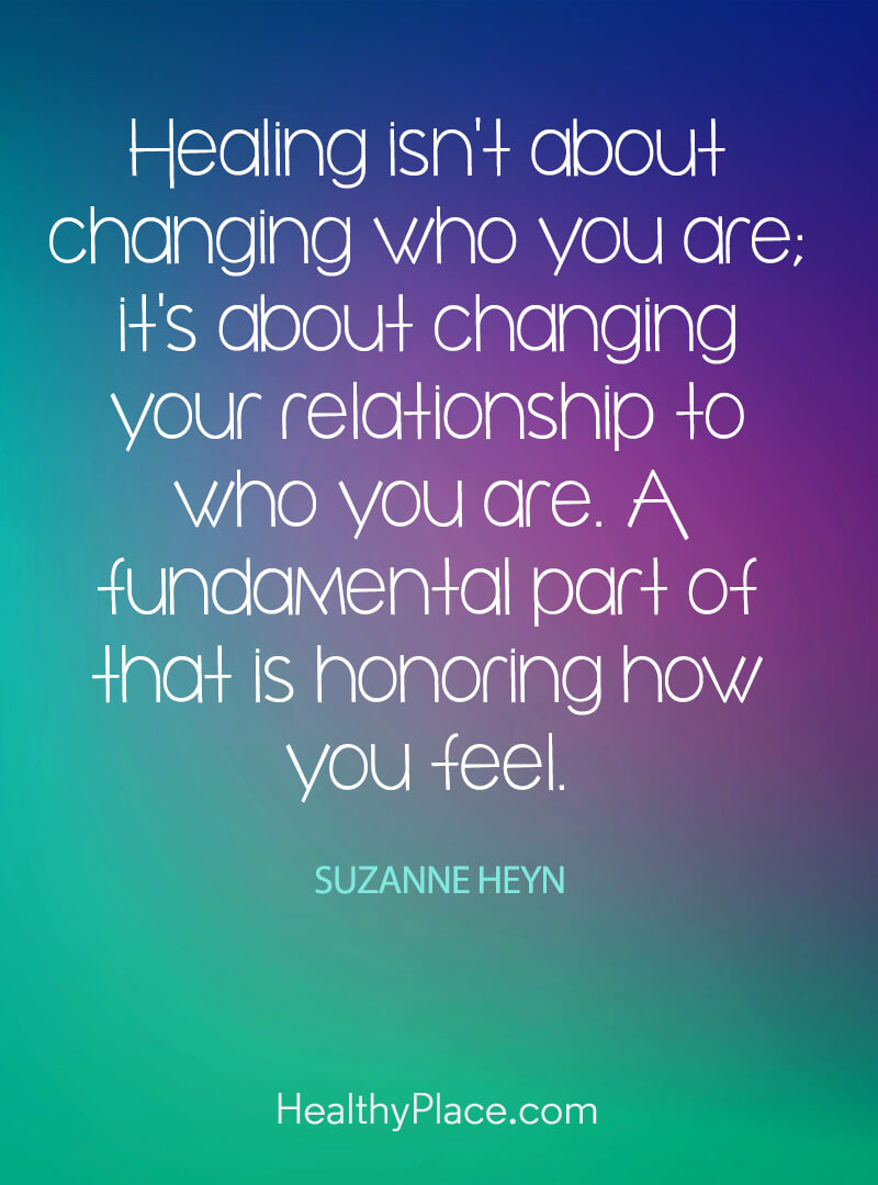 Mental illness quote - Healing isn't about changing who you are; it's about changing your relationship to who you are. A fundamental part of that is honoring how you feel.